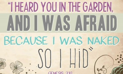 "He answered, ""I heard you in the garden, and I was afraid because I was naked; so I hid"" Genesis 3:10"