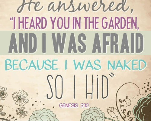 """He answered, """"I heard you in the garden, and I was afraid because I was naked; so I hid"""" Genesis 3:10"""