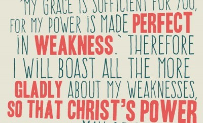 """But he said to me, 'My grace is sufficient for you, for my power is made perfect in weakness.' Therefore I will boast all the more gladly about my weaknesses, so that Christ's power may rest on me"" 2 Corinthians 12:9"