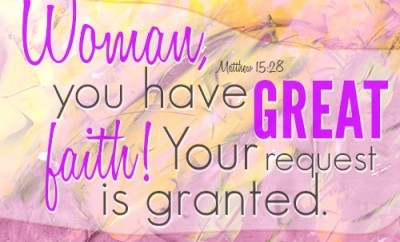 Woman, you have great faith! Your request is granted