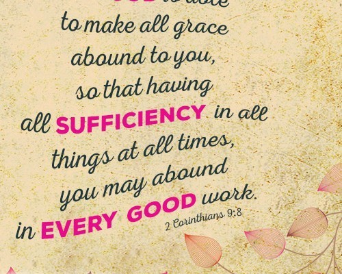 And God is able to make all grace abound to you, so that having all sufficiency in all things at all times, you may abound in every good work