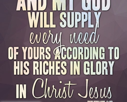 And my God will supply every need of yours according to his riches in glory in Christ Jesus
