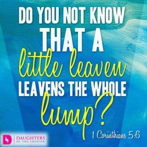 Do you not know that a little leaven leavens the whole lump?