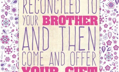 First be reconciled to your brother, and then come and offer your gift