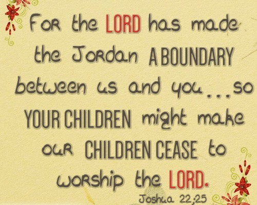 For the LORD has made the Jordan a boundary between us and you…so your children might make our children cease to worship the LORD