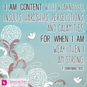 I am content with weaknesses, insults, hardships, persecutions, and calamities. For when I am weak, then I am strong