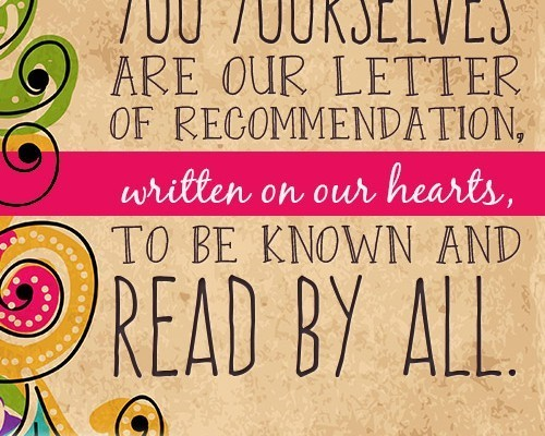You yourselves are our letter of recommendation, written on our hearts, to be known and read by all