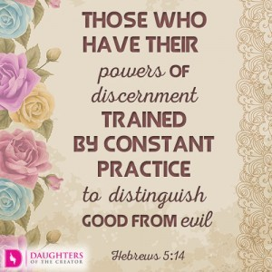 Those who have their powers of discernment trained by constant practice to distinguish good from evil
