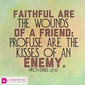 Faithful are the wounds of a friend; profuse are the kisses of an enemy