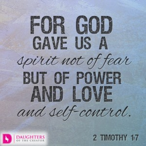 For God gave us a spirit not of fear but of power and love and self-control