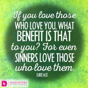 If you love those who love you, what benefit is that to you? For even sinners love those who love them