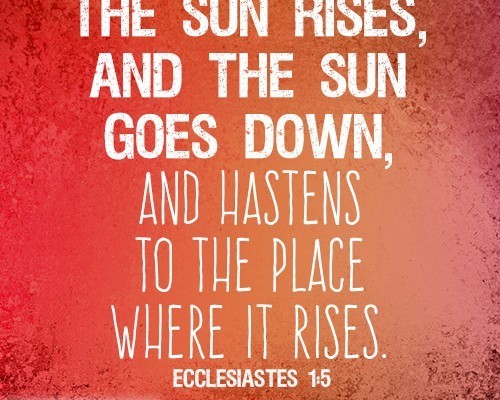 The sun rises, and the sun goes down, and hastens to the place where it rises
