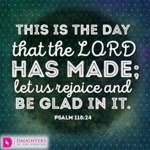 This is the day that the LORD has made; let us rejoice and be glad in it