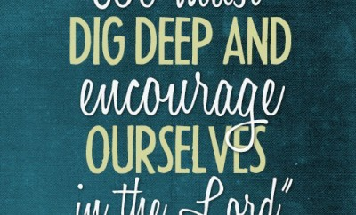 """We must dig deep and encourage ourselves in the Lord"""