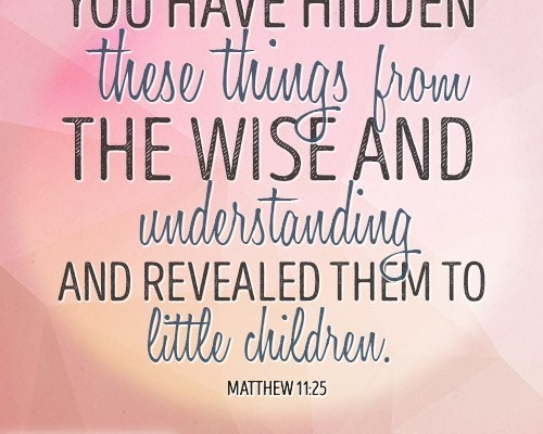 You have hidden these things from the wise and understanding and revealed them to little children.