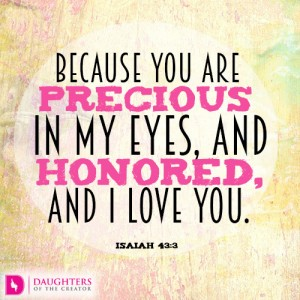 Because you are precious in my eyes, and honored, and I love you.