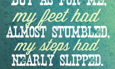 But as for me, my feet had almost stumbled, my steps had nearly slipped