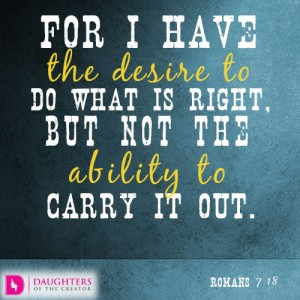 For I have the desire to do what is right, but not the ability to carry it out