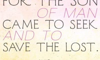 For the Son of Man came to seek and to save the lost