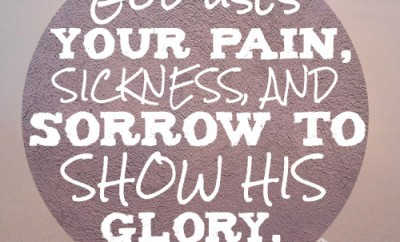 God uses your pain, sickness, and sorrow to show His glory