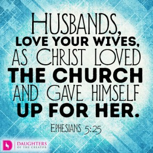 Husbands, love your wives, as Christ loved the church and gave himself up for her