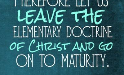 Therefore let us leave the elementary doctrine of Christ and go on to maturity