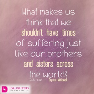 What makes us think that we shouldn't have times of suffering just like our brothers and sisters across the world?