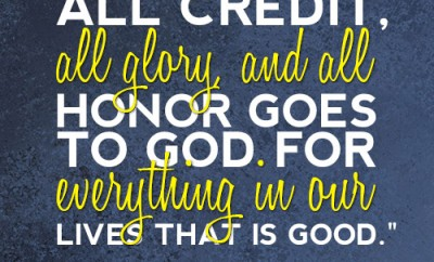 All credit, all glory, and all honor goes to God for everything in our lives that is good