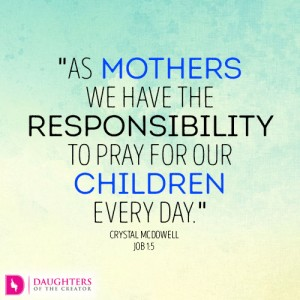 As mothers we have the responsibility to pray for our children every day