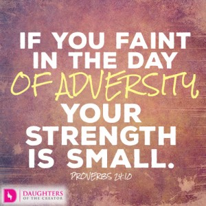 If you faint in the day of adversity, your strength is small