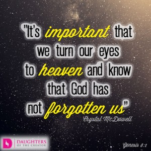 It's important that we turn our eyes to heaven and know that God has not forgotten us
