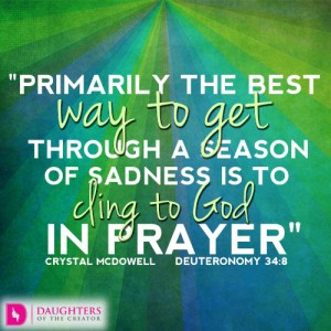 Primarily the best way to get through a season of sadness is to cling to God in prayer