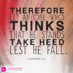 Therefore let anyone who thinks that he stands take heed lest he fall.