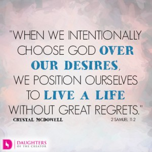 When we intentionally choose God over our desires, we position ourselves to live a life without great regrets