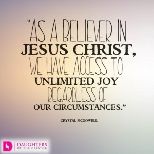 As a believer in Jesus Christ, we have access to unlimited joy regardless of our circumstances.