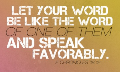 Let your word be like the word of one of them and speak favorably.