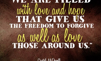 We are filled with love and hope that give us the freedom to forgive as well as love those around us