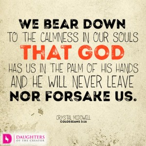 We bear down to the calmness in our souls that God has us in the palm of His hands and He will never leave nor forsake us