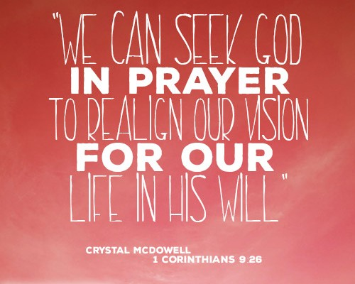 We can seek God in prayer to realign our vision for our life in His will