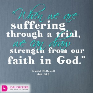 When we are suffering through a trial, we can draw strength from our faith in God.