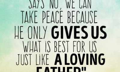 Even when God says 'no', we can take peace because He only gives us what is best for us just like a loving Father