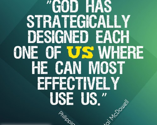 God has strategically designed each one of us where He can most effectively use us