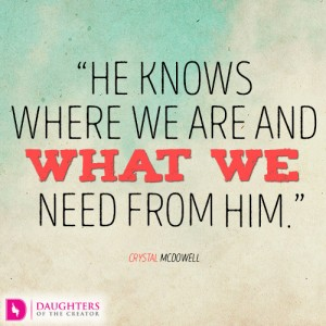 He knows where we are and what we need from Him