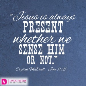 Jesus is always present whether we sense Him or not