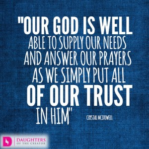 Our God is well able to supply our needs and answer our prayers as we simply put all of our trust in Him
