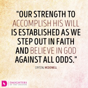 Our strength to accomplish His will is established as we step out in faith and believe in God against all odds