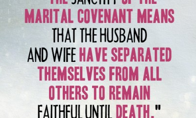 The sanctity of the marital covenant means that the husband and wife have separated themselves from all others to remain faithful until death.