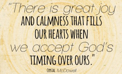 There is great joy and calmness that fills our hearts when we accept God's timing over ours