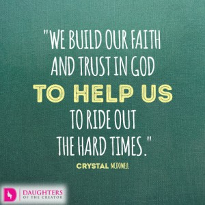 We build our faith and trust in God to help us to ride out the hard times