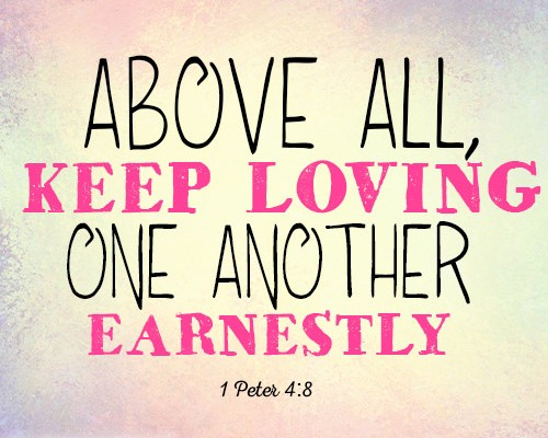 Above all, keep loving one another earnestly